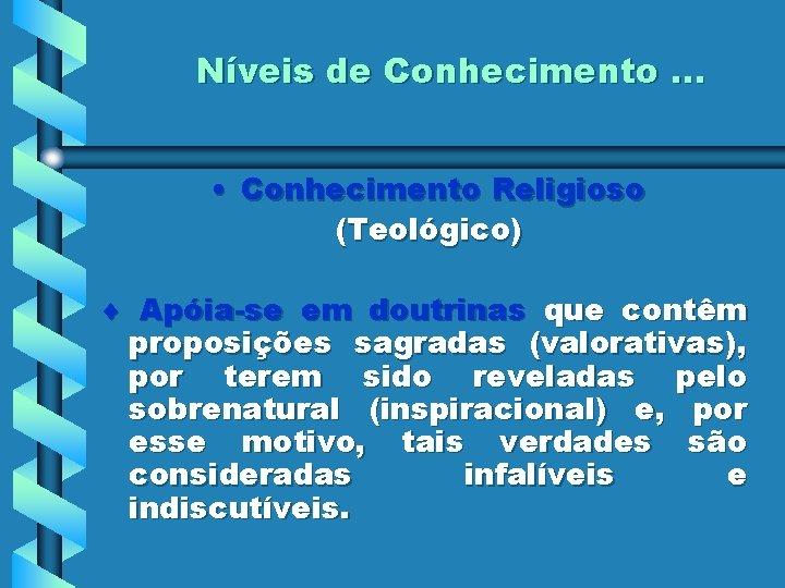 Níveis de Conhecimento. . . • Conhecimento Religioso (Teológico) Apóia-se em doutrinas que contêm