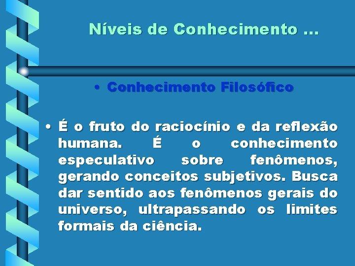Níveis de Conhecimento. . . • Conhecimento Filosófico • É o fruto do raciocínio