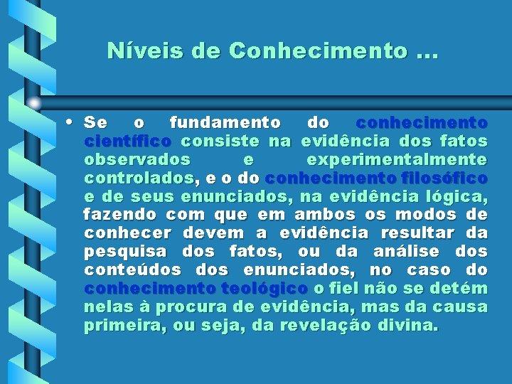 Níveis de Conhecimento. . . • Se o fundamento do conhecimento científico consiste na