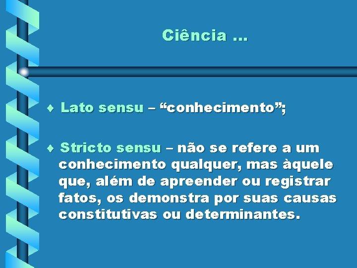 """Ciência. . . Lato sensu – """"conhecimento""""; Stricto sensu – não se refere a"""
