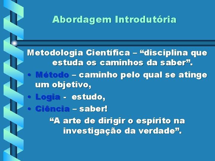 """Abordagem Introdutória Metodologia Científica – """"disciplina que estuda os caminhos da saber"""". • Método"""