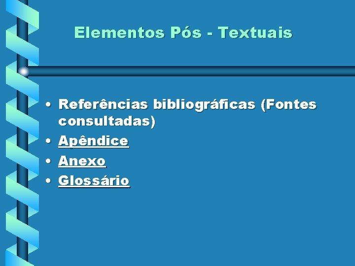 Elementos Pós - Textuais • Referências bibliográficas (Fontes consultadas) • Apêndice • Anexo •