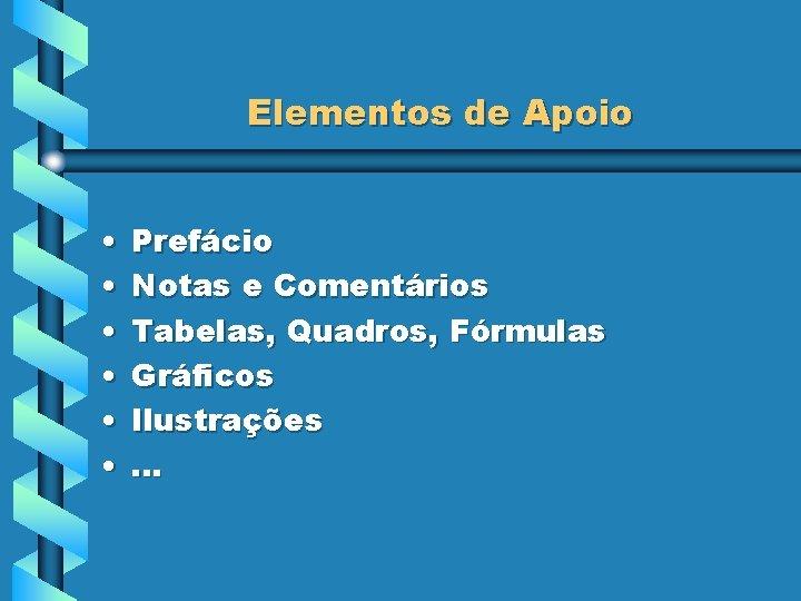 Elementos de Apoio • • • Prefácio Notas e Comentários Tabelas, Quadros, Fórmulas Gráficos