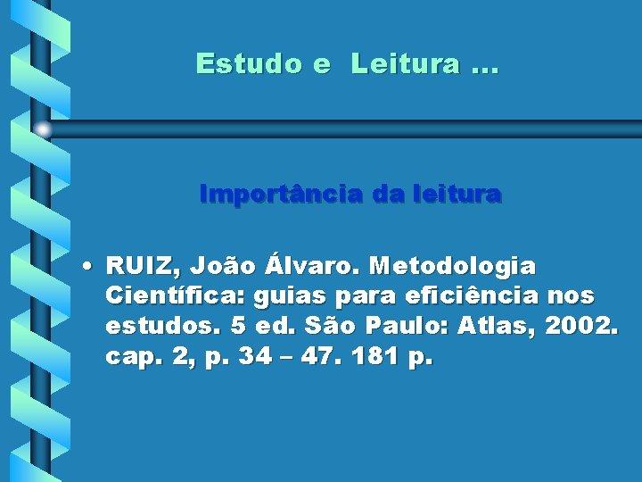 Estudo e Leitura. . . Importância da leitura • RUIZ, João Álvaro. Metodologia Científica: