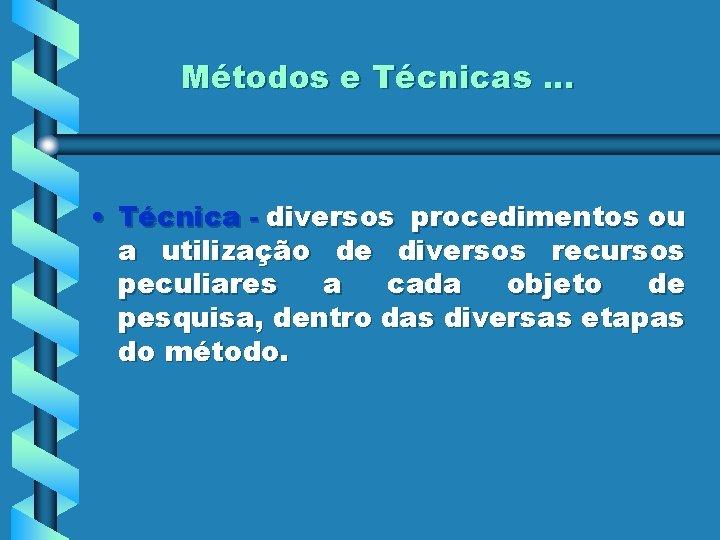 Métodos e Técnicas. . . • Técnica - diversos procedimentos ou a utilização de