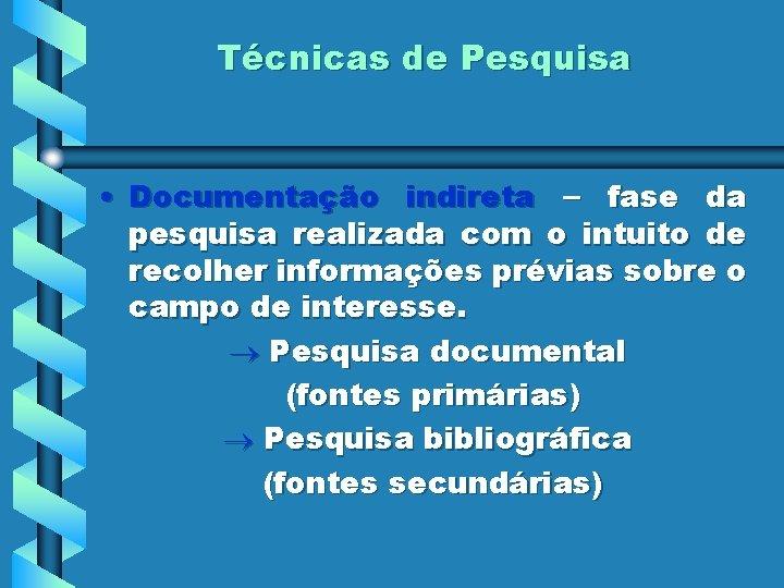 Técnicas de Pesquisa • Documentação indireta – fase da pesquisa realizada com o intuito