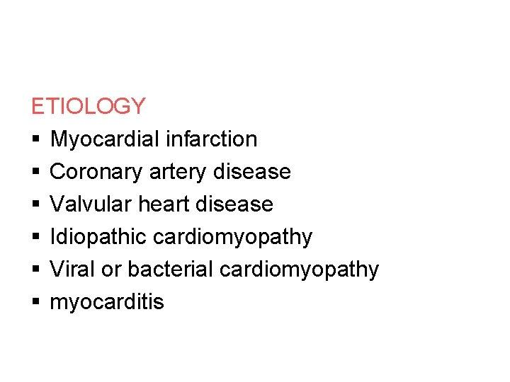 ETIOLOGY § Myocardial infarction § Coronary artery disease § Valvular heart disease § Idiopathic
