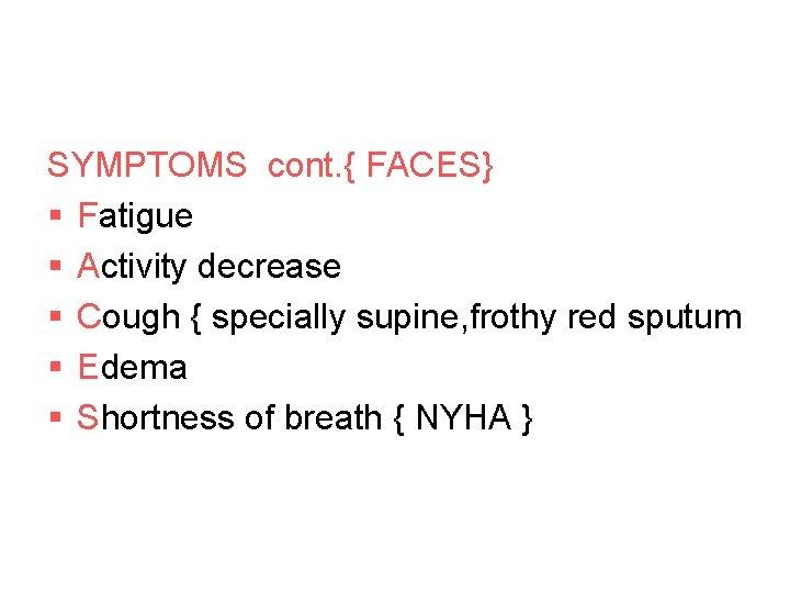 SYMPTOMS cont. { FACES} § Fatigue § Activity decrease § Cough { specially supine,