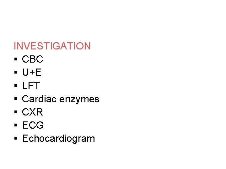 INVESTIGATION § CBC § U+E § LFT § Cardiac enzymes § CXR § ECG