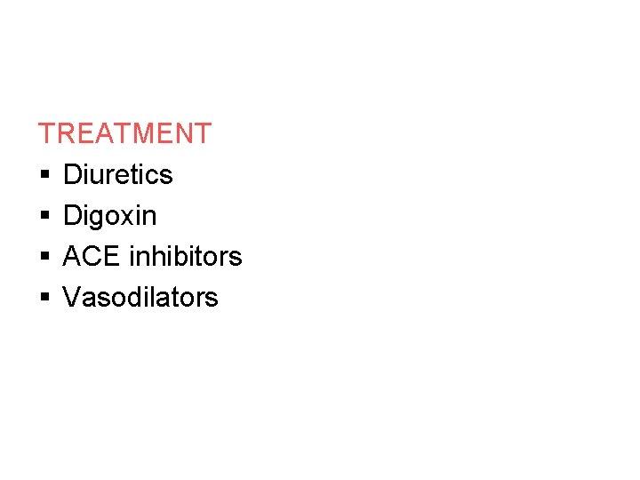 TREATMENT § Diuretics § Digoxin § ACE inhibitors § Vasodilators