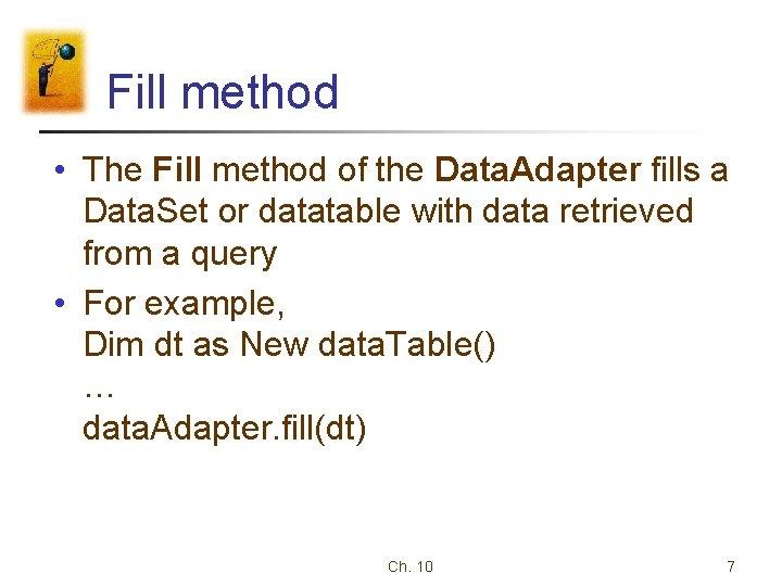 Fill method • The Fill method of the Data. Adapter fills a Data. Set