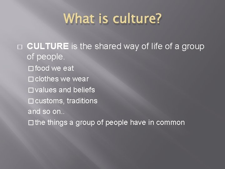 What is culture? � CULTURE is the shared way of life of a group