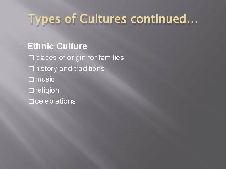 Types of Cultures continued… � Ethnic Culture � places of origin for families �