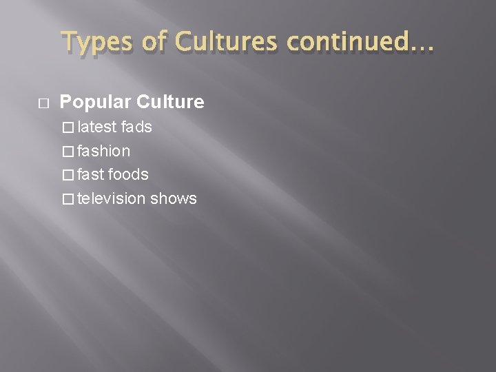 Types of Cultures continued… � Popular Culture � latest fads � fashion � fast