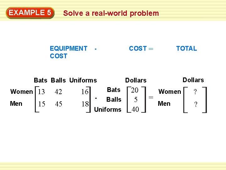 EXAMPLE 5 Solve a real-world problem EQUIPMENT COST Bats Balls Uniforms Women Men 13