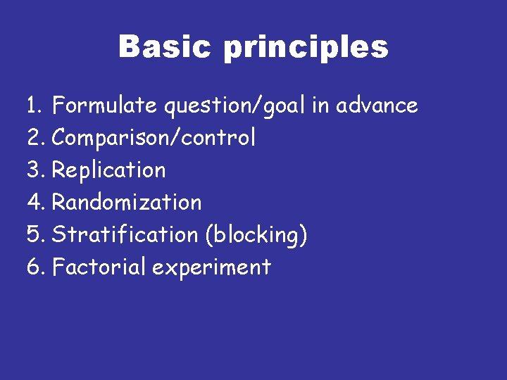 Basic principles 1. Formulate question/goal in advance 2. Comparison/control 3. Replication 4. Randomization 5.