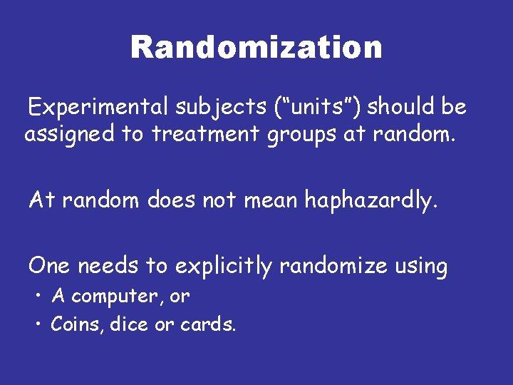 "Randomization Experimental subjects (""units"") should be assigned to treatment groups at random. At random"