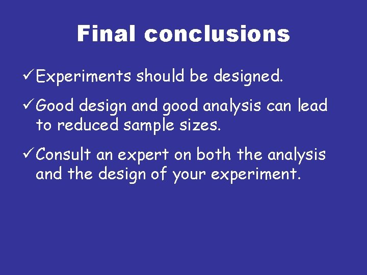 Final conclusions ü Experiments should be designed. ü Good design and good analysis can