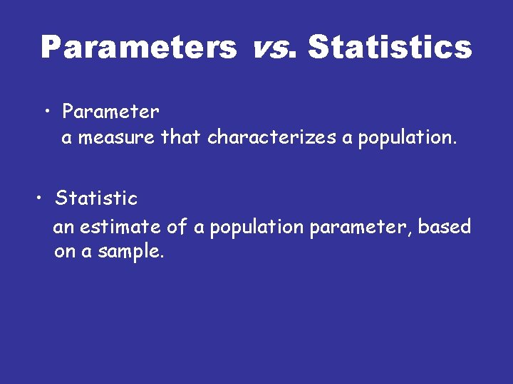 Parameters vs. Statistics • Parameter a measure that characterizes a population. • Statistic an