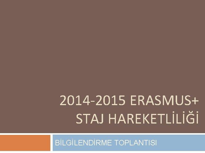 2014 -2015 ERASMUS+ STAJ HAREKETLİLİĞİ BİLGİLENDİRME TOPLANTISI