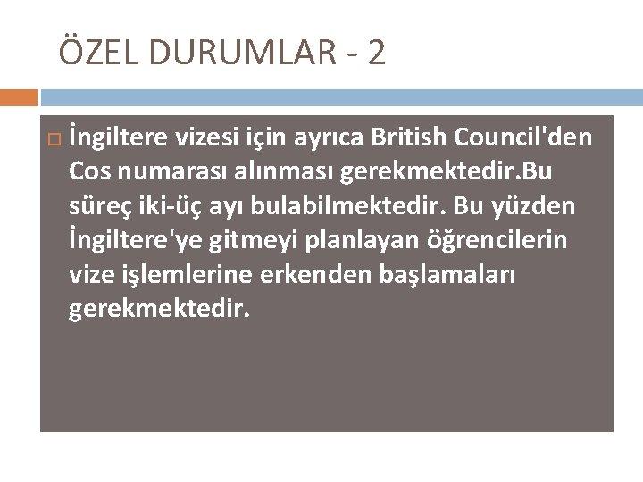 ÖZEL DURUMLAR - 2 İngiltere vizesi için ayrıca British Council'den Cos numarası alınması gerekmektedir.