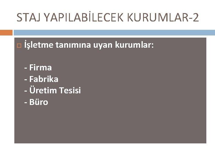 STAJ YAPILABİLECEK KURUMLAR-2 İşletme tanımına uyan kurumlar: - Firma - Fabrika - Üretim Tesisi
