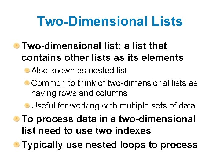 Two-Dimensional Lists Two-dimensional list: a list that contains other lists as its elements Also