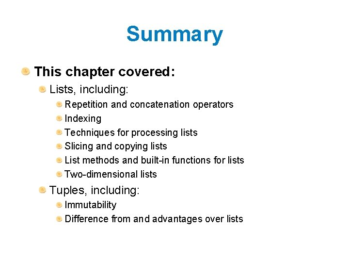 Summary This chapter covered: Lists, including: Repetition and concatenation operators Indexing Techniques for processing