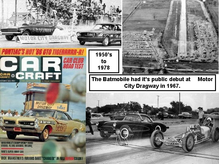 1950's to 1978 The Batmobile had it's public debut at City Dragway in 1967.