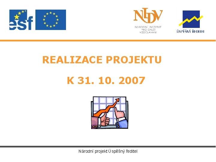 REALIZACE PROJEKTU K 31. 10. 2007 Národní projekt Úspěšný ředitel