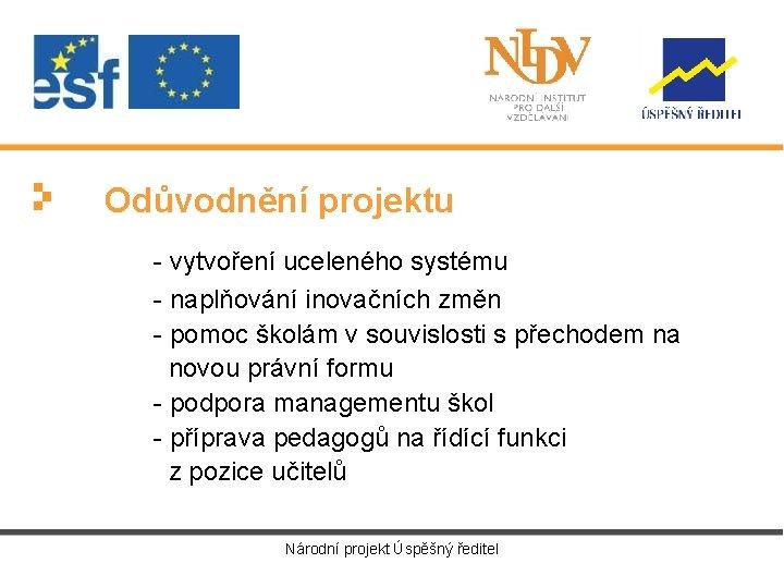 Odůvodnění projektu - vytvoření uceleného systému - naplňování inovačních změn - pomoc školám v