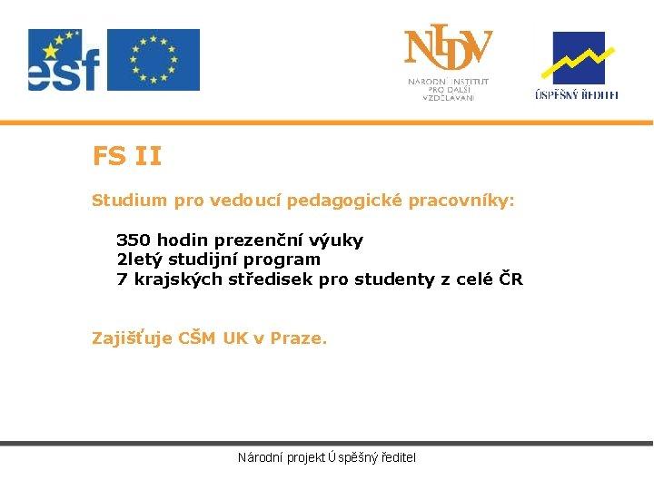 FS II Studium pro vedoucí pedagogické pracovníky: 350 hodin prezenční výuky 2 letý studijní