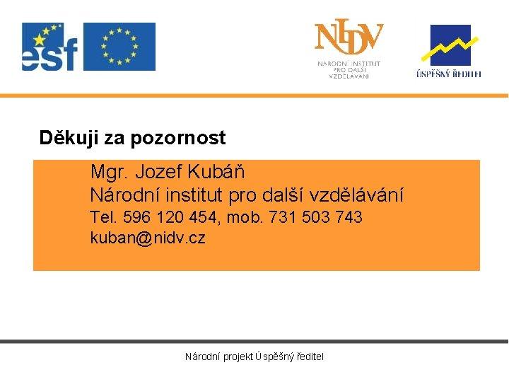 Děkuji za pozornost Mgr. Jozef Kubáň Národní institut pro další vzdělávání Tel. 596 120