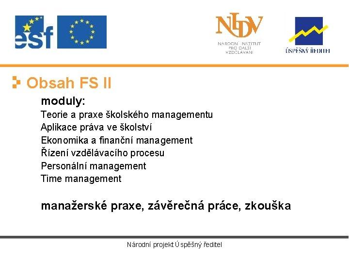 Obsah FS II moduly: Teorie a praxe školského managementu Aplikace práva ve školství Ekonomika