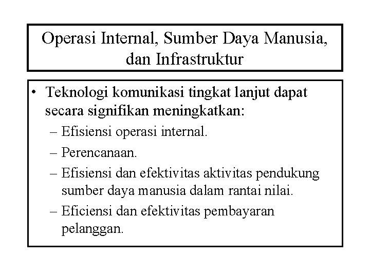 Operasi Internal, Sumber Daya Manusia, dan Infrastruktur • Teknologi komunikasi tingkat lanjut dapat secara