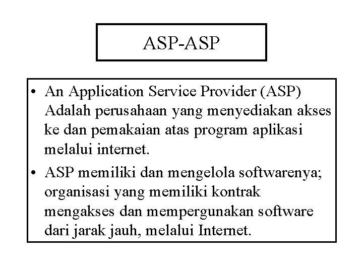 ASP-ASP • An Application Service Provider (ASP) Adalah perusahaan yang menyediakan akses ke dan
