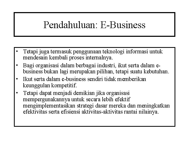 Pendahuluan: E-Business • Tetapi juga termasuk penggunaan teknologi informasi untuk mendesain kembali proses internalnya.