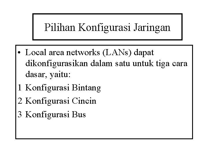 Pilihan Konfigurasi Jaringan • Local area networks (LANs) dapat dikonfigurasikan dalam satu untuk tiga