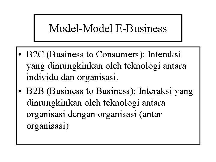 Model-Model E-Business • B 2 C (Business to Consumers): Interaksi yang dimungkinkan oleh teknologi