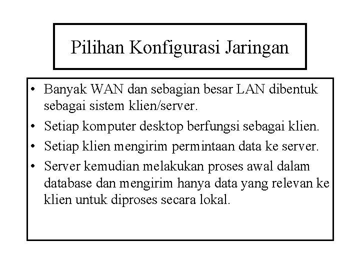 Pilihan Konfigurasi Jaringan • Banyak WAN dan sebagian besar LAN dibentuk sebagai sistem klien/server.