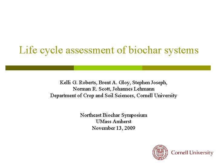 Life cycle assessment of biochar systems Kelli G. Roberts, Brent A. Gloy, Stephen Joseph,