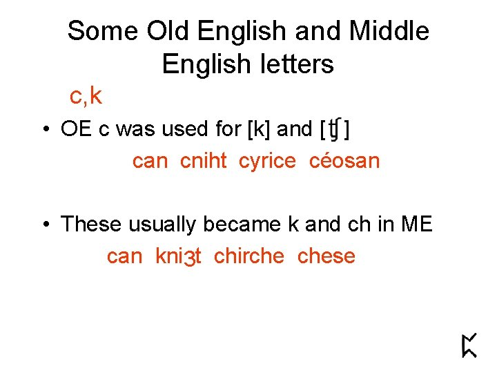 Some Old English and Middle English letters c, k • OE c was used