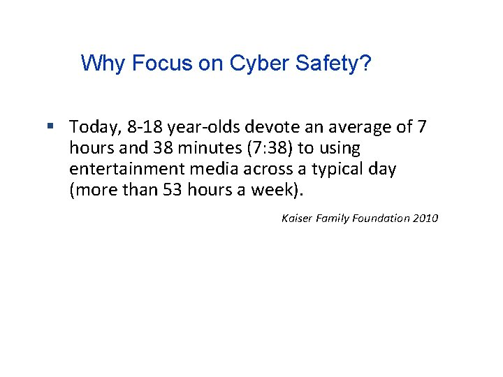 Why Focus on Cyber Safety? Today, 8 -18 year-olds devote an average of 7