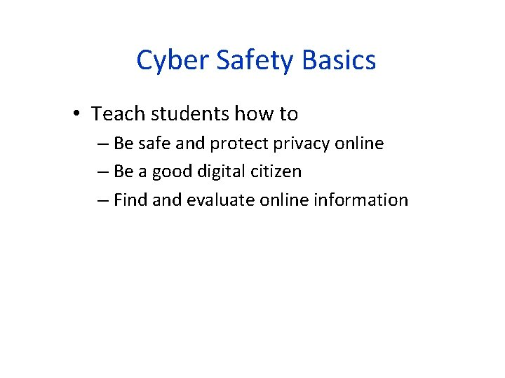 Cyber Safety Basics • Teach students how to – Be safe and protect privacy
