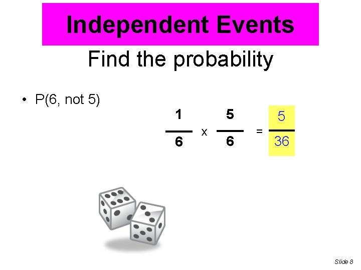 Independent Events Find the probability • P(6, not 5) 1 6 5 x 6