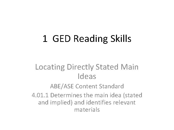 1 GED Reading Skills Locating Directly Stated Main Ideas ABE/ASE Content Standard 4. 01.