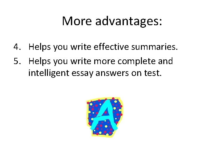 More advantages: 4. Helps you write effective summaries. 5. Helps you write more complete