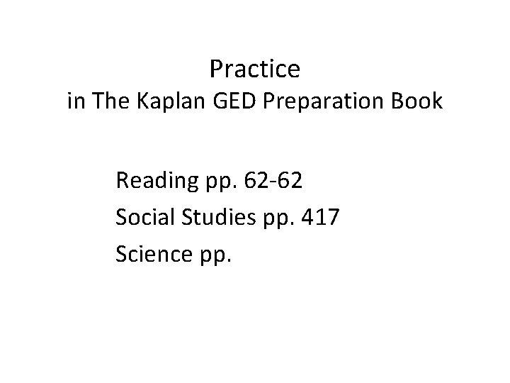 Practice in The Kaplan GED Preparation Book Reading pp. 62 -62 Social Studies pp.