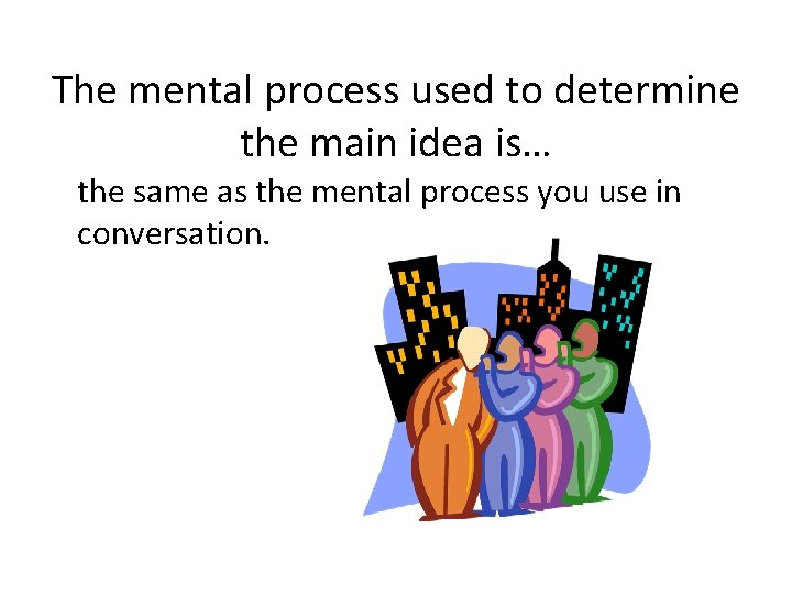 The mental process used to determine the main idea is… the same as the