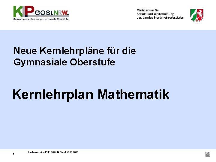 Neue Kernlehrpläne für die Gymnasiale Oberstufe Kernlehrplan Mathematik 1 Implementation KLP GOSt M Stand